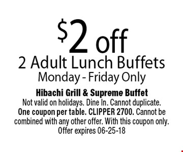 $2 off 2 Adult Lunch Buffets. Hibachi Grill & Supreme BuffetNot valid on holidays. Dine In. Cannot duplicate. One coupon per table. CLIPPER 2700. Cannot be combined with any other offer. With this coupon only. Offer expires 06-25-18