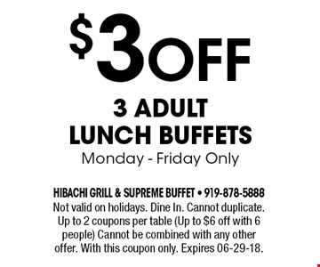 $3 Off 3 Adult Lunch Buffets Monday - Friday Only. Not valid on holidays. Dine In. Cannot duplicate. Up to 2 coupons per table (Up to $6 off with 6 people) Cannot be combined with any other offer. With this coupon only. Expires 06-29-18.