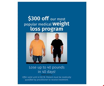 $300 off our most popular medical weight loss program. lo up to 40 ponds in 40 days!. offer valid until 06-30-18. ptient must be medically qualified by practitioner to receive treatment.
