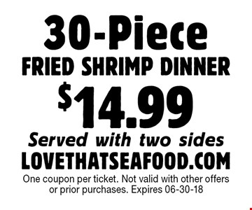 30-PieceFRIED SHRIMP DINNER$14.99Served with two sidesLOVETHATSEAFOOD.COM One coupon per ticket. Not valid with other offers or prior purchases. Expires 06-30-18