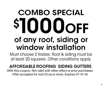 $1000 Off of any roof, siding or window installation Must choose 2 trades. Roof & siding must be at least 20 squares. Other conditions apply.. With this coupon. Not valid with other offers or prior purchases. Offer accepted for roof 20 sq or more. Expires 07-10-18.
