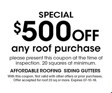 $500 Off any roof purchase please present this coupon at the time of inspection. 20 squares at minimum.. With this coupon. Not valid with other offers or prior purchases. Offer accepted for roof 20 sq or more. Expires 07-10-18.