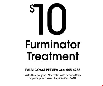 $10 Furminator Treatment. With this coupon. Not valid with other offers or prior purchases. Expires 07-05-18.
