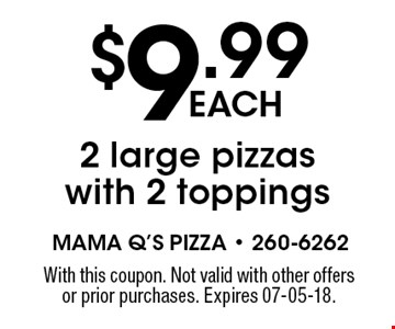 $9.99each2 large pizzas with 2 toppings. With this coupon. Not valid with other offers or prior purchases. Expires 07-05-18.