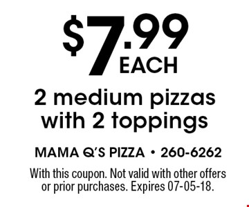 $7.99each2 medium pizzas with 2 toppings. With this coupon. Not valid with other offers or prior purchases. Expires 07-05-18.