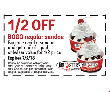 1/2 off BOGO regular sundae. Buy one regular sundae and get one of equal or lesser value for 1/2 price. Expires 07-05-18. Cannot be combined with any other offer. Valid at Bruster's of Palm Coast only. One coupon per transaction. With coupon. Duplicates of coupon not valid.