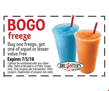Bogo freeze. Buy one freeze, get one of equal or lesser value free. Expires 07-05-18. Cannot be combined with any other offer. Valid at Bruster's of Palm Coast only. One coupon per transaction. With coupon. Duplicates of coupon not valid.