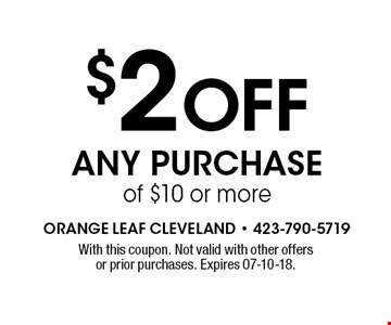 $2 Off Any Purchase of $10 or more. With this coupon. Not valid with other offers or prior purchases. Expires 07-10-18.