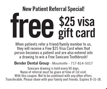 New Patient Referral Special! free $25 visa gift card When patients refer a friend/family member to us, they will receive a Free $25 Visa Card when that person becomes a patient and are also entered into a drawing to win a Free Sonicare Toothbrush! Sonicare drawing is held every 90 days. Name of referral must be given at time of 1st visit. With this coupon. Not to be combined with any other offers. Transferable. Please share with your family and friends. Expires 8-31-18.