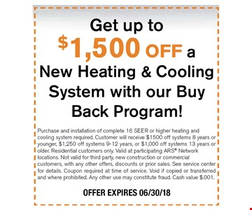 Get up to $1,500 OFF a New Heating & Cooling System with our Buy Back Program! Purchase and installation of complete 16 SEER or higher heating and cooling system required. Customer will receive $1500 off systems 8 years or younger, $1,250 off systems 9-12 years, or $1,000 off systems 13 years or older. Residential customers only. Valid at participating ARS Network locations. Not valid for third party, new construction or commercial customers, with any other offers, discounts or prior sales. See service center for details. Coupon required at time of service. Void if copied or transferred and where prohibited. Any other use may constitute fraud. Cash value $.001. 06-30-18