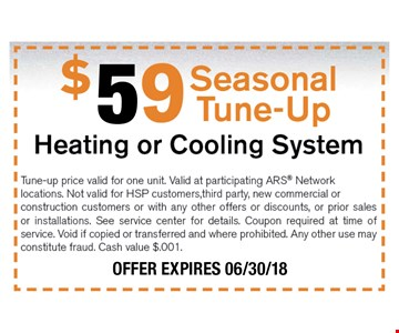 $59 Seasonal Tune-up Tune-up price valid for one unit. Valid at participating ARS Network locations. Not valid for HSP customers,third party, new commercial or construction customers or with any other offers or discounts, or prior sales or installations. See service center for details. Coupon required at time of service. Void if copied or transferred and where prohibited. Any other use may constitute fraud. Cash value $.001. 06-30-18