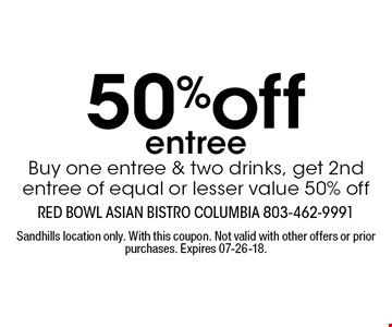 50%off entree Buy one entree & two drinks, get 2nd entree of equal or lesser value 50% off. Sandhills location only. With this coupon. Not valid with other offers or prior purchases. Expires 07-26-18.