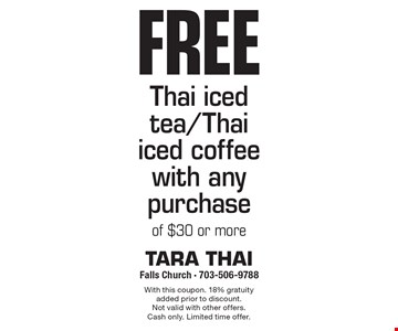 Free Thai iced tea/Thai iced coffee with any purchase of $30 or more. With this coupon. 18% gratuity added prior to discount. Not valid with other offers. Cash only. Limited time offer.