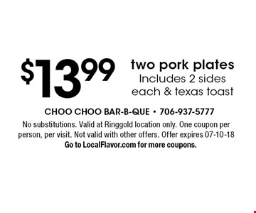 $13.99 two pork plates Includes 2 sides each & texas toast. No substitutions. Valid at Ringgold location only. One coupon per person, per visit. Not valid with other offers. Offer expires 07-10-18