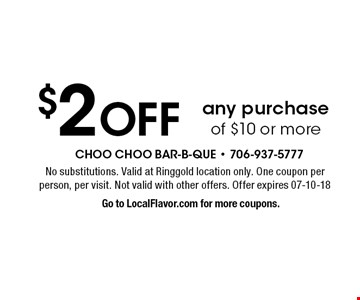 $2 Off any purchase of $10 or more. No substitutions. Valid at Ringgold location only. One coupon per person, per visit. Not valid with other offers. Offer expires 07-10-18