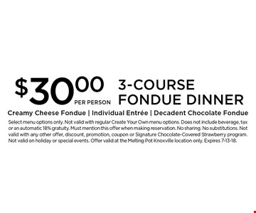 $30 PER PERSON. Select menu options only. Not valid with regular Create Your Own menu options. Does not include beverage, tax or an automatic 18% gratuity. Must mention this offer when making reservation. No sharing. No substitutions. Not valid with any other offer, discount, promotion, coupon or Signature Chocolate-Covered Strawberry program. Not valid on holiday or special events. Offer valid at the Melting Pot Knoxville location only. Expires 7-13-18.