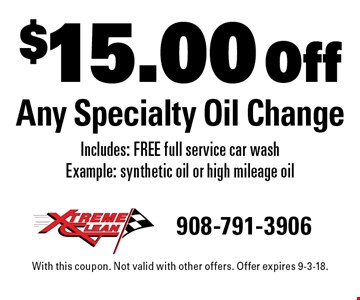 $15.00 Off Any Specialty Oil Change Includes: FREE full service car wash Example: synthetic oil or high mileage oil. With this coupon. Not valid with other offers. Offer expires 9-3-18.