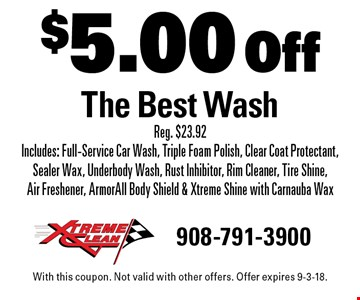 $5.00 Off The Best Wash Reg. $23.92 Includes: Full-Service Car Wash, Triple Foam Polish, Clear Coat Protectant, Sealer Wax, Underbody Wash, Rust Inhibitor, Rim Cleaner, Tire Shine, Air Freshener, ArmorAll Body Shield & Xtreme Shine with Carnauba Wax. With this coupon. Not valid with other offers. Offer expires 9-3-18.