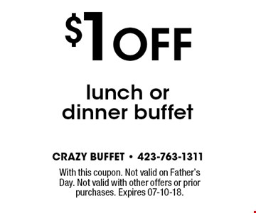 $1 OFF lunch or dinner buffet. With this coupon. Not valid on Father's Day. Not valid with other offers or prior purchases. Expires 07-10-18.