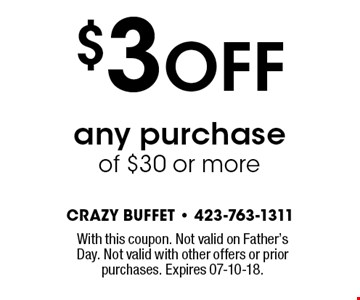 $3 OFF any purchaseof $30 or more. With this coupon. Not valid on Father's Day. Not valid with other offers or prior purchases. Expires 07-10-18.