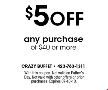 $5 OFF any purchaseof $40 or more. With this coupon. Not valid on Father's Day. Not valid with other offers or prior purchases. Expires 07-10-18.