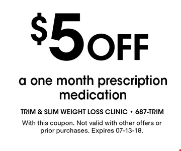 $5 Off a one month prescriptionmedication. With this coupon. Not valid with other offers or prior purchases. Expires 07-13-18.