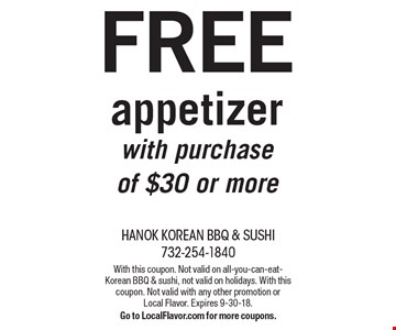 FREE appetizer with purchase of $30 or more. With this coupon. Not valid on all-you-can-eat-Korean BBQ & sushi, not valid on holidays. With this coupon. Not valid with any other promotion or Local Flavor. Expires 9-30-18.Go to LocalFlavor.com for more coupons.