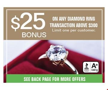 $25 bonus ON ANY DIAMOND RING TRANSACTION ABOVE $300. Limit one per customer. Offers expire 08-31-18.