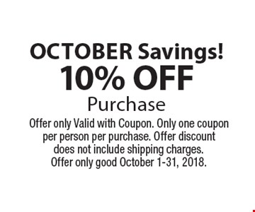 october Savings!10% OFFPurchase. Offer only Valid with Coupon. Only one coupon per person per purchase. Offer discount does not include shipping charges.Offer only good October 1-31, 2018.