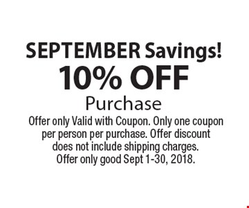 September Savings!10% OFFPurchase. Offer only Valid with Coupon. Only one coupon per person per purchase. Offer discount does not include shipping charges.Offer only good Sept 1-30, 2018.
