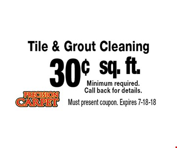 30¢ sq. ft. Tile & Grout Cleaning Minimum required.Call back for details.. Must present coupon. Expires 7-18-18