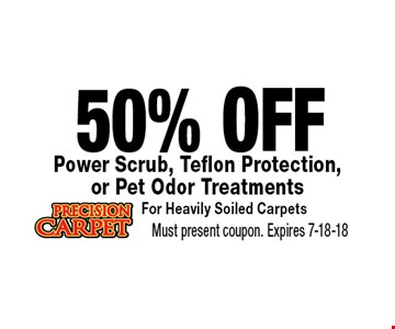 50% OFF Power Scrub, Teflon Protection, or Pet Odor TreatmentsFor Heavily Soiled Carpets. Must present coupon. Expires 7-18-18
