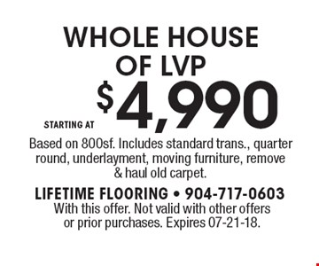 STARTING AT$4,990 WHOLE HOUSE OF LVPBased on 800sf. Includes standard trans., quarter round, underlayment, moving furniture, remove & haul old carpet.. With this offer. Not valid with other offers or prior purchases. Expires 07-21-18.