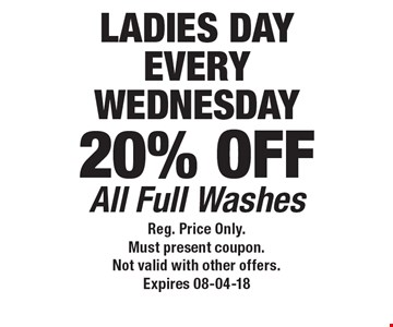 LADIES DAYEVERYWEDNESDAY20% OFF All Full Washes. Reg. Price Only.Must present coupon.Not valid with other offers.Expires 08-04-18