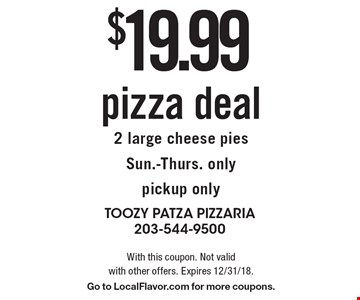 $19.99 pizza deal2 large cheese piesSun.-Thurs. only pickup only. With this coupon. Not valid with other offers. Expires 12/31/18. Go to LocalFlavor.com for more coupons.