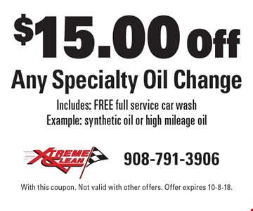 $15.00 Off Any Specialty Oil Change Includes: FREE full service car wash Example: synthetic oil or high mileage oil. With this coupon. Not valid with other offers. Offer expires 10-8-18.