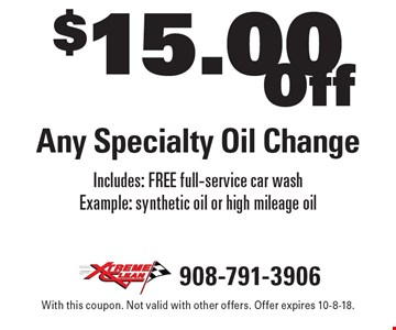 $15.00 Off Any Specialty Oil Change. Includes: FREE full-service car wash Example: synthetic oil or high mileage oil. With this coupon. Not valid with other offers. Offer expires 10-8-18.