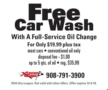 Free Car Wash With A Full-Service Oil Change For Only $19.99 plus tax. Most cars. Conventional oil only. Disposal fee - $1.00. Up to 5 qts. of oil. Reg. $35.99. With this coupon. Not valid with other offers. Offer expires 10-8-18.