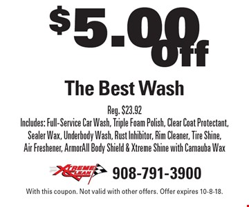 $5.00 Off The Best Wash. Reg. $23.92. Includes: Full-Service Car Wash, Triple Foam Polish, Clear Coat Protectant, Sealer Wax, Underbody Wash, Rust Inhibitor, Rim Cleaner, Tire Shine, Air Freshener, ArmorAll Body Shield & Xtreme Shine with Carnauba Wax. With this coupon. Not valid with other offers. Offer expires 10-8-18.