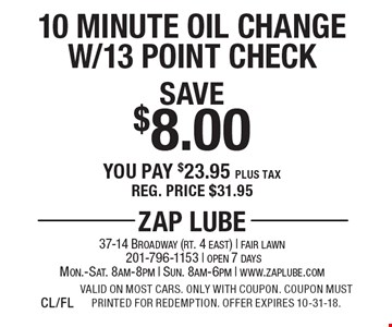 Save $8.00 10 Minute Oil Change W/13 Point Check You pay $23.95 plus tax Reg. price $31.95. Valid on most cars. Only with coupon. Coupon must printed for redemption. Offer expires 10-31-18.CL/FL