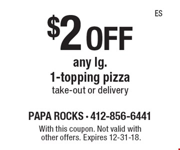 $2 off any lg. 1-topping pizzatake-out or delivery. With this coupon. Not valid with other offers. Expires 12-31-18.