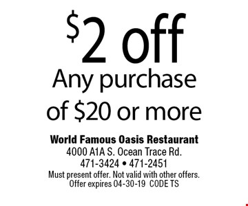 $2 off Any purchase of $20 or more. World Famous Oasis Restaurant4000 A1A S. Ocean Trace Rd. 471-3424 - 471-2451Must present offer. Not valid with other offers. Offer expires 04-30-19CODE TS