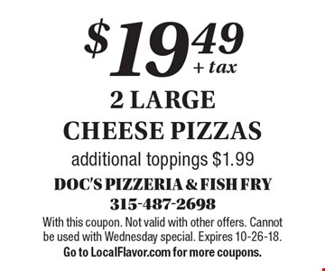 $19.49 + tax 2 large cheese pizzas. Additional toppings $1.99. With this coupon. Not valid with other offers. Cannot be used with Wednesday special. Expires 10-26-18. Go to LocalFlavor.com for more coupons.