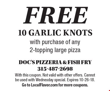 Free 10 garlic knots with purchase of any 2-topping large pizza. With this coupon. Not valid with other offers. Cannot be used with Wednesday special. Expires 10-26-18. Go to LocalFlavor.com for more coupons.