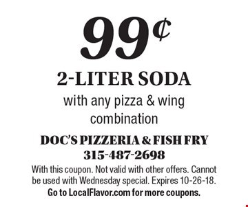 99¢ 2-liter soda with any pizza & wing combination. With this coupon. Not valid with other offers. Cannot be used with Wednesday special. Expires 10-26-18. Go to LocalFlavor.com for more coupons.