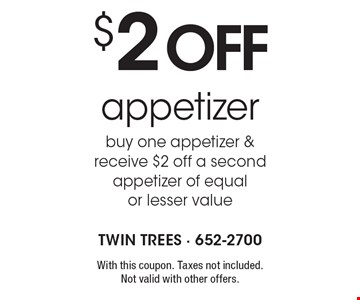 $2 off appetizer. Buy one appetizer & receive $2 off a second appetizer of equal or lesser value. With this coupon. Taxes not included. Not valid with other offers.