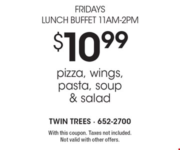 Fridays Lunch Buffet 11am-2pm. $10.99 pizza, wings, pasta, soup & salad. With this coupon. Taxes not included. Not valid with other offers.