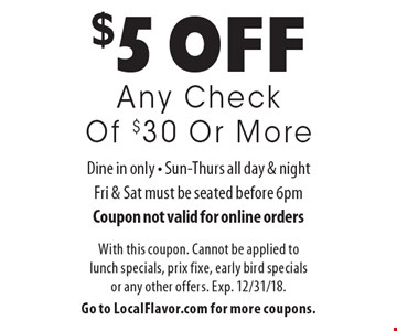 $5 off Any Check Of $30 Or More. Dine in only. Sun-Thurs all day & night, Fri & Sat must be seated before 6pm. Coupon not valid for online orders. With this coupon. Cannot be applied to lunch specials, prix fixe, early bird specials or any other offers. Exp. 12/31/18. Go to LocalFlavor.com for more coupons.