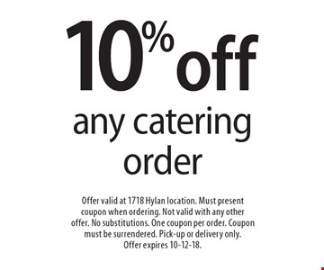 10% off any catering order. Offer valid at 1718 Hylan location. Must present coupon when ordering. Not valid with any other offer. No substitutions. One coupon per order. Coupon must be surrendered. Pick-up or delivery only. Offer expires 10-12-18.