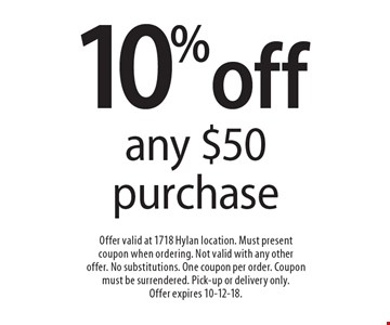 10% off any $50 purchase. Offer valid at 1718 Hylan location. Must present coupon when ordering. Not valid with any other offer. No substitutions. One coupon per order. Coupon must be surrendered. Pick-up or delivery only. Offer expires 10-12-18.